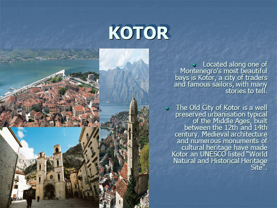 KOTOR KOTOR Located along one of Montenegro s most beautiful bays is Kotor, a city of traders and famous sailors, with many stories to tell.