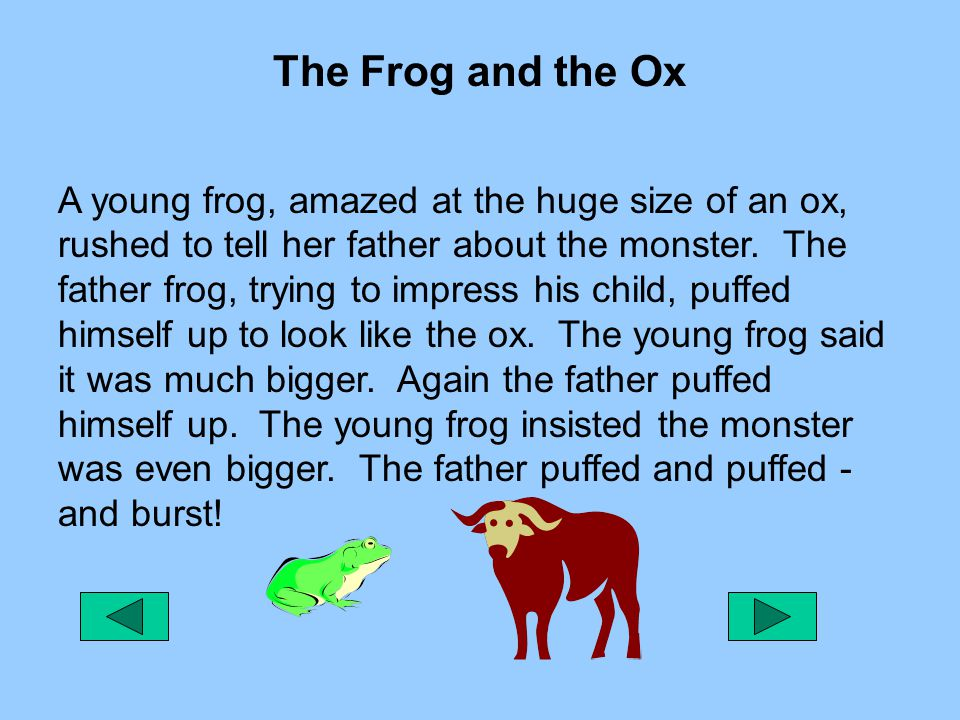 The Frog and the Ox A young frog, amazed at the huge size of an ox, rushed to tell her father about the monster. The father frog, trying to impress hi