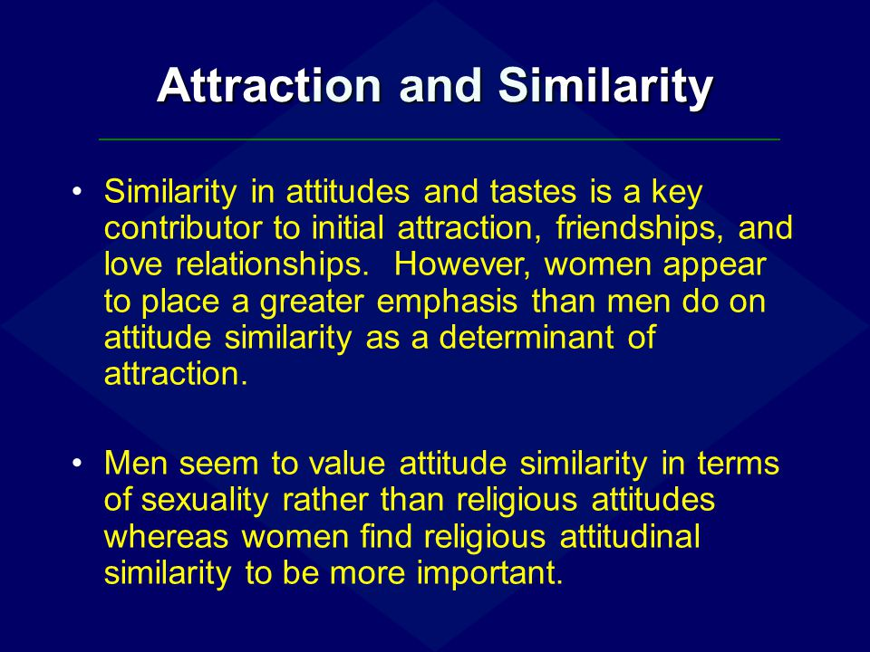 Attraction and Similarity Similarity in attitudes and tastes is a key contributor to initial attraction, friendships, and love relationships. However,