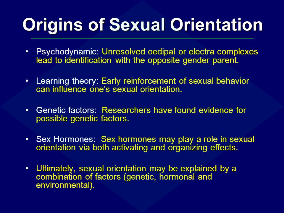 Origins of Sexual Orientation Psychodynamic: Unresolved oedipal or electra complexes lead to identification with the opposite gender parent. Learning