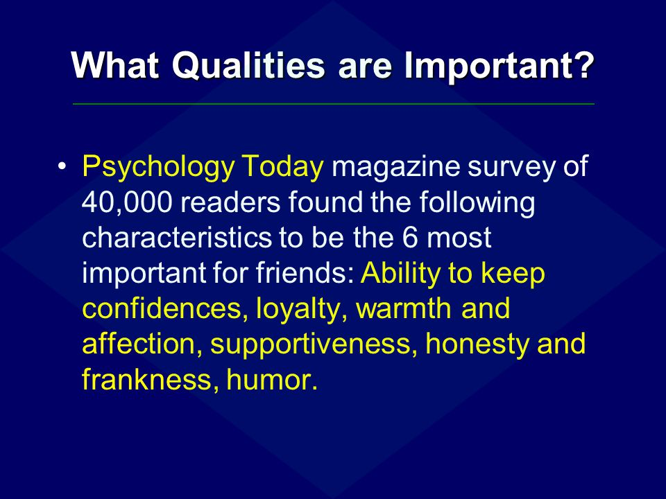 What Qualities are Important? Psychology Today magazine survey of 40,000 readers found the following characteristics to be the 6 most important for fr