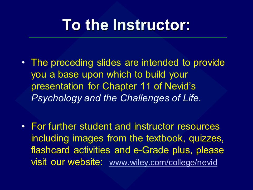 To the Instructor: The preceding slides are intended to provide you a base upon which to build your presentation for Chapter 11 of Nevids Psychology a