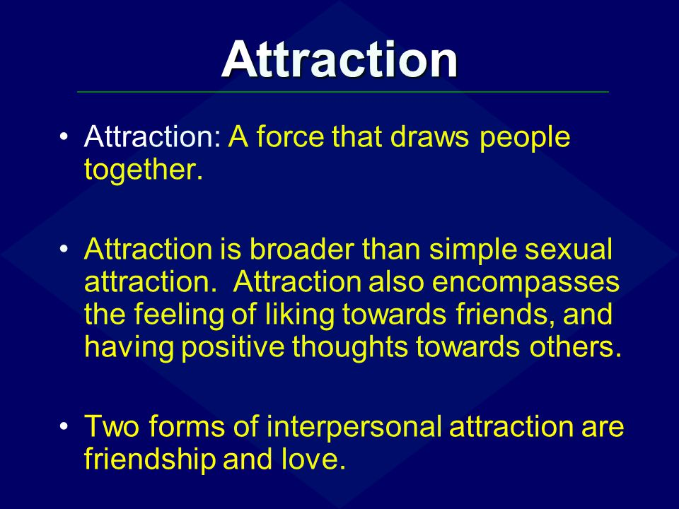 Attraction Attraction: A force that draws people together. Attraction is broader than simple sexual attraction. Attraction also encompasses the feelin