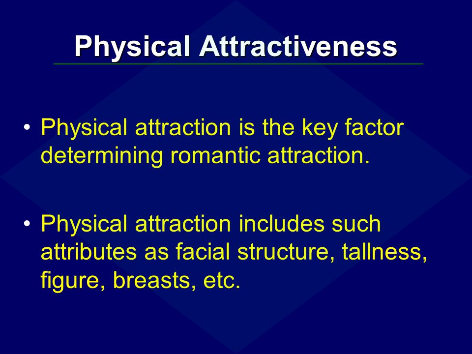 Physical Attractiveness Physical attraction is the key factor determining romantic attraction. Physical attraction includes such attributes as facial