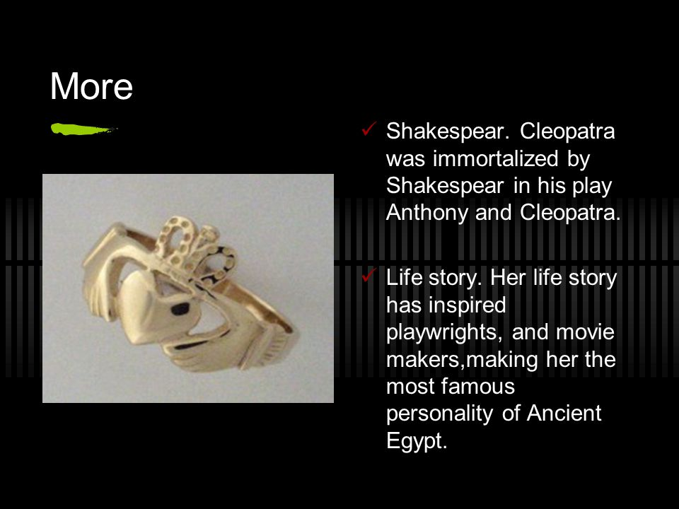 More Shakespear. Cleopatra was immortalized by Shakespear in his play Anthony and Cleopatra.