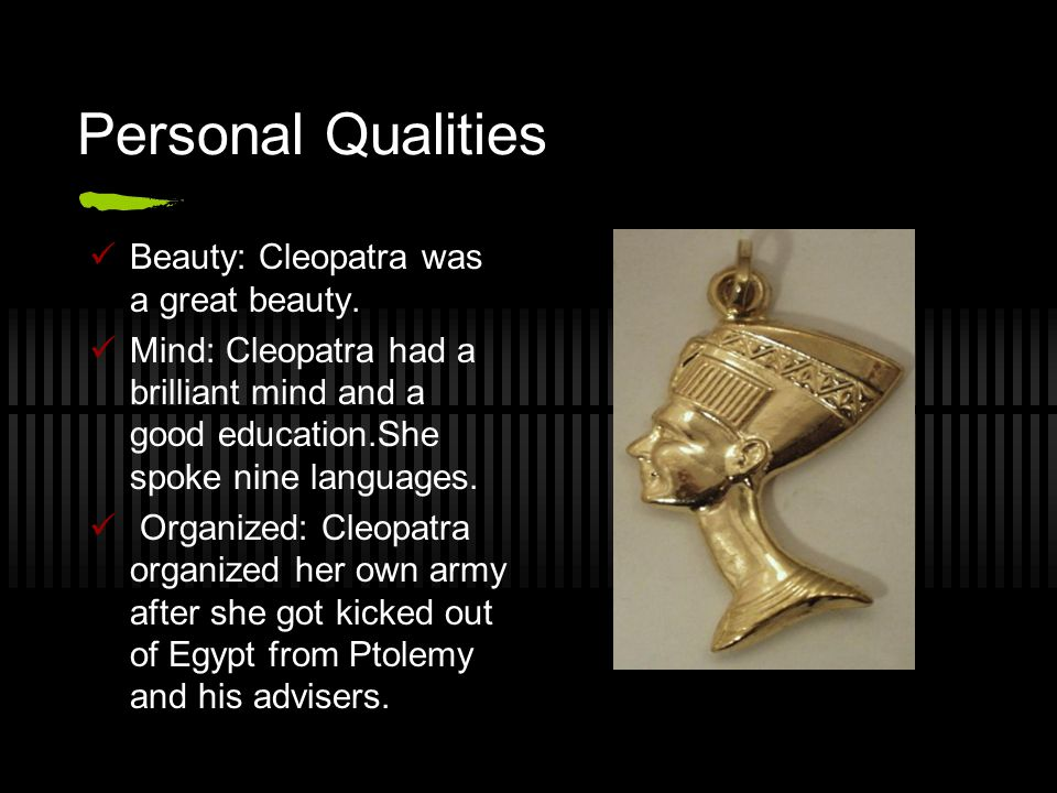 Personal Qualities Beauty: Cleopatra was a great beauty.