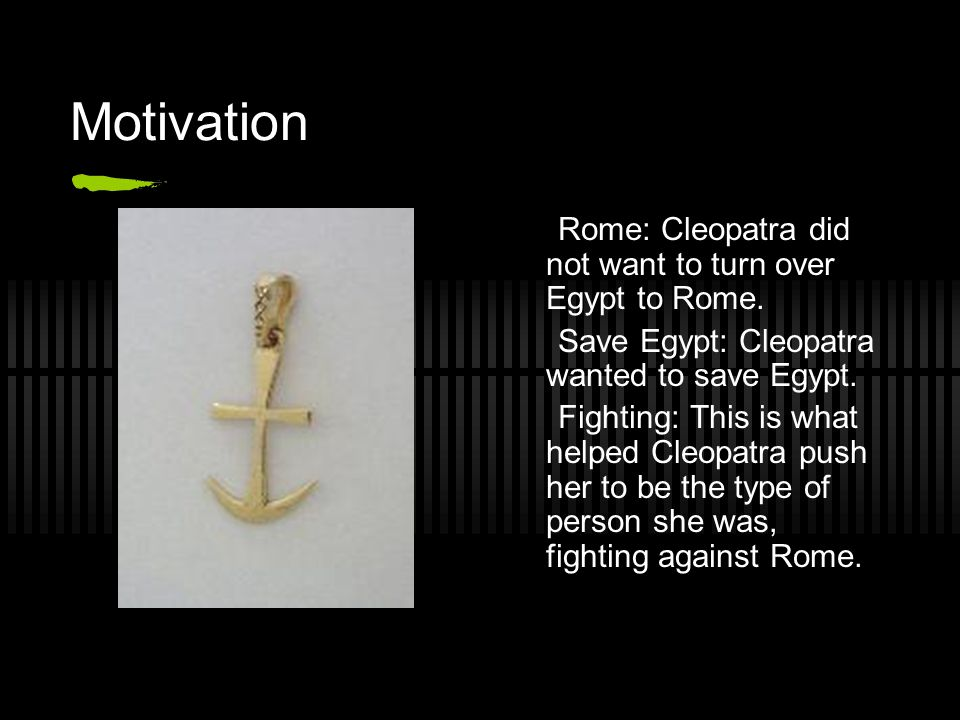 Motivation Rome: Cleopatra did not want to turn over Egypt to Rome.