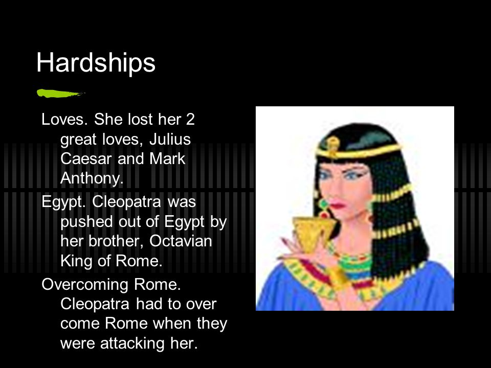 Hardships Loves. She lost her 2 great loves, Julius Caesar and Mark Anthony.