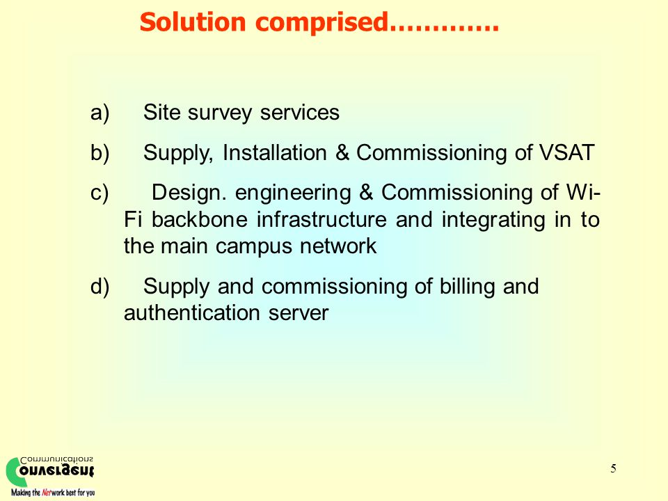 5 Solution comprised…………. a) Site survey services b) Supply, Installation & Commissioning of VSAT c) Design. engineering & Commissioning of Wi- Fi bac