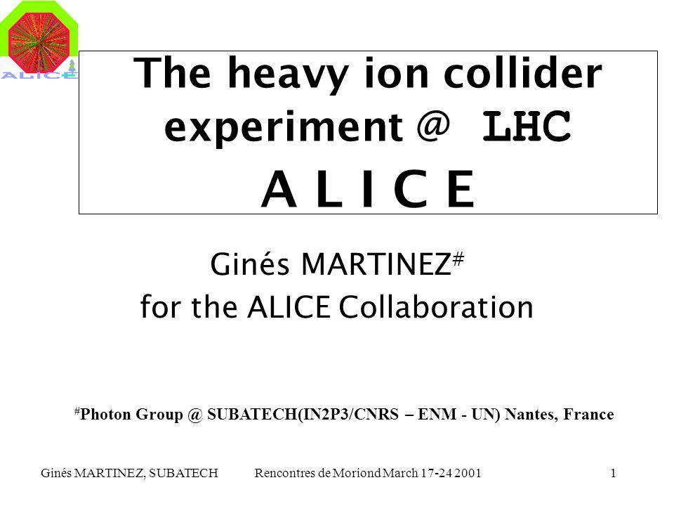 Ginés MARTINEZ, SUBATECHRencontres de Moriond March 17-24 20011 The heavy ion collider experiment @ LHC A L I C E Ginés MARTINEZ # for the ALICE Colla