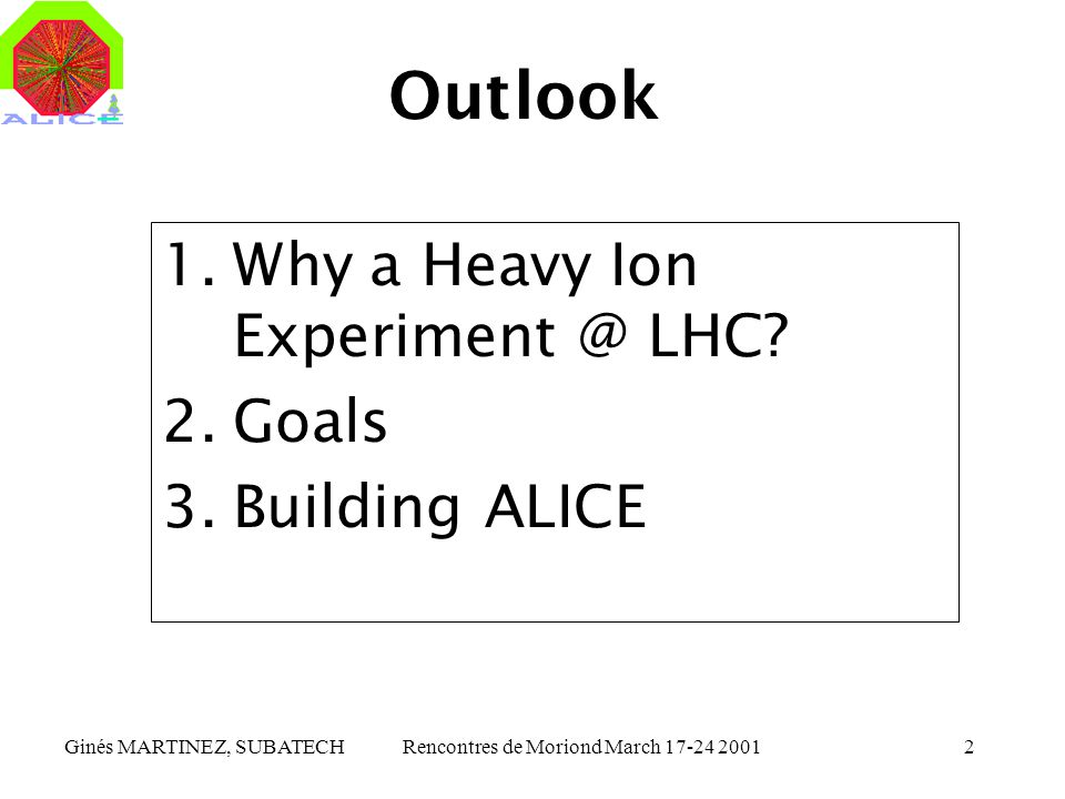 Ginés MARTINEZ, SUBATECHRencontres de Moriond March 17-24 20012 Outlook 1.Why a Heavy Ion Experiment @ LHC? 2.Goals 3.Building ALICE