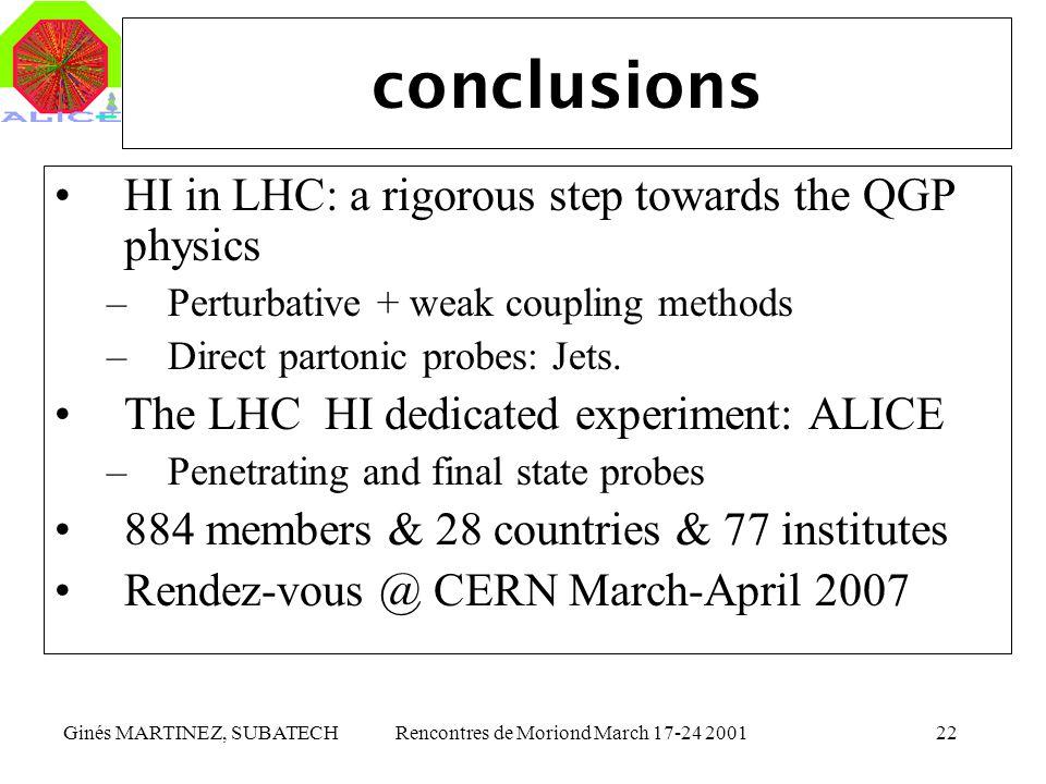 Ginés MARTINEZ, SUBATECHRencontres de Moriond March 17-24 200122 conclusions HI in LHC: a rigorous step towards the QGP physics –Perturbative + weak c