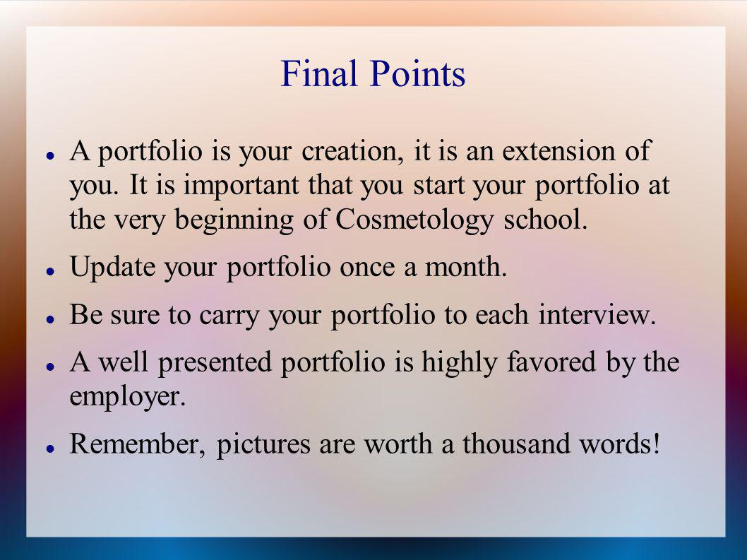 Final Points A portfolio is your creation, it is an extension of you. It is important that you start your portfolio at the very beginning of Cosmetolo