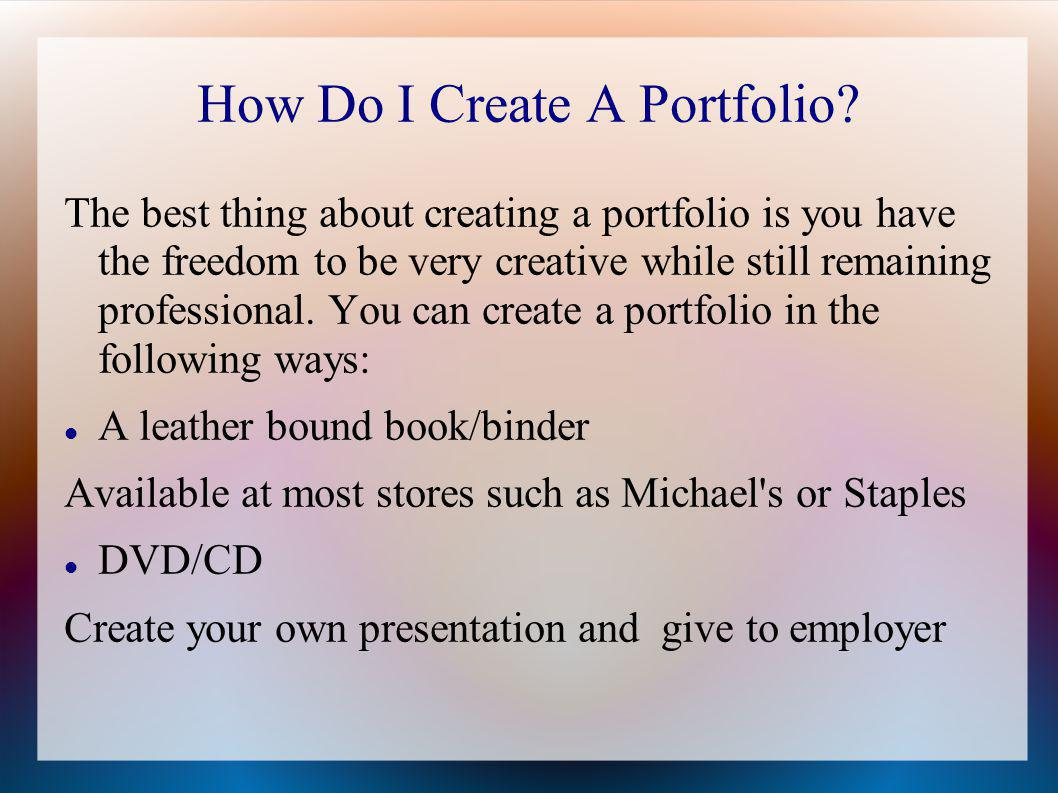 How Do I Create A Portfolio? The best thing about creating a portfolio is you have the freedom to be very creative while still remaining professional.