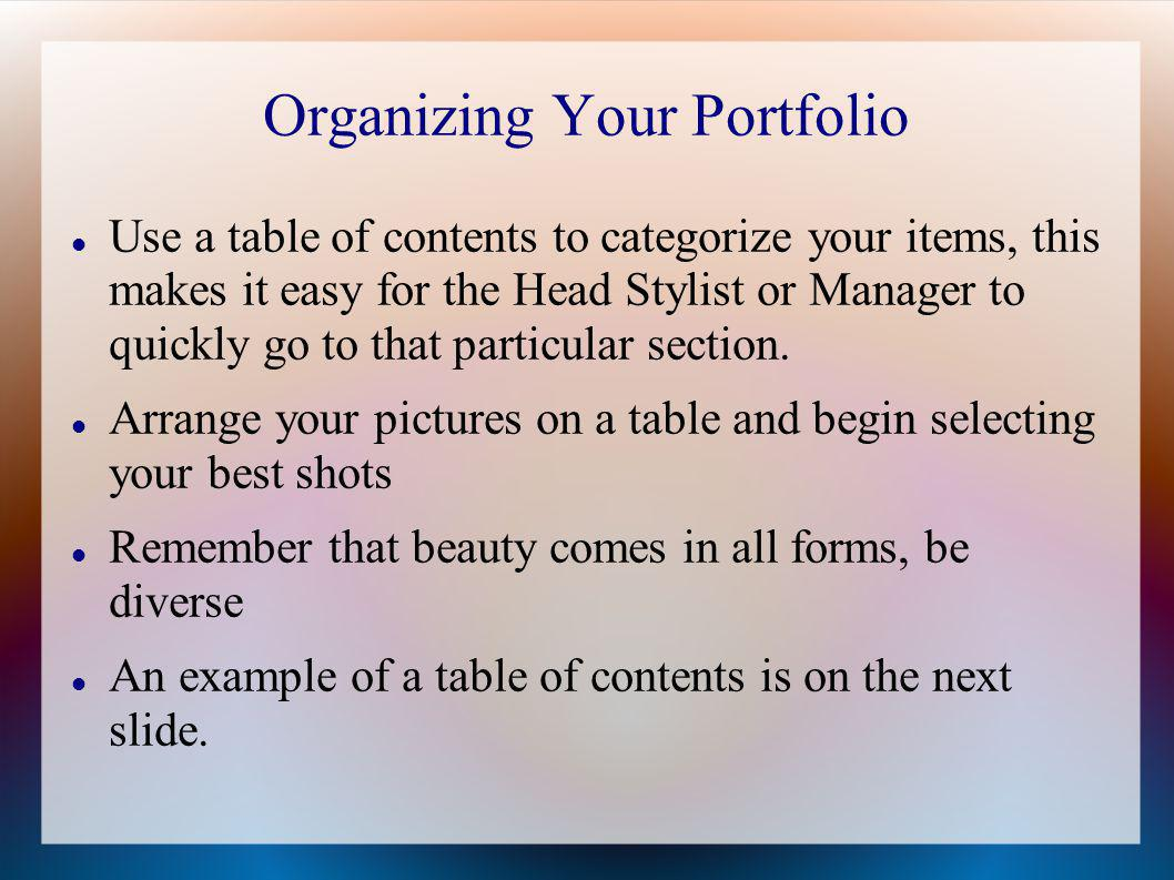 Organizing Your Portfolio Use a table of contents to categorize your items, this makes it easy for the Head Stylist or Manager to quickly go to that p