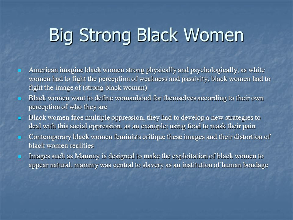 Big Strong Black Women American imagine black women strong physically and psychologically, as white women had to fight the perception of weakness and passivity, black women had to fight the image of (strong black woman) American imagine black women strong physically and psychologically, as white women had to fight the perception of weakness and passivity, black women had to fight the image of (strong black woman) Black women want to define womanhood for themselves according to their own perception of who they are Black women want to define womanhood for themselves according to their own perception of who they are Black women face multiple oppression, they had to develop a new strategies to deal with this social oppression, as an example; using food to mask their pain Black women face multiple oppression, they had to develop a new strategies to deal with this social oppression, as an example; using food to mask their pain Contemporary black women feminists critique these images and their distortion of black women realities Contemporary black women feminists critique these images and their distortion of black women realities Images such as Mammy is designed to make the exploitation of black women to appear natural, mammy was central to slavery as an institution of human bondage Images such as Mammy is designed to make the exploitation of black women to appear natural, mammy was central to slavery as an institution of human bondage