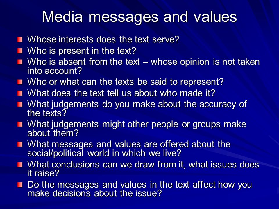 Media messages and values Whose interests does the text serve? Who is present in the text? Who is absent from the text – whose opinion is not taken in