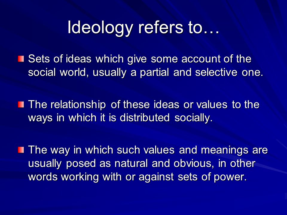Ideology refers to… Sets of ideas which give some account of the social world, usually a partial and selective one. The relationship of these ideas or