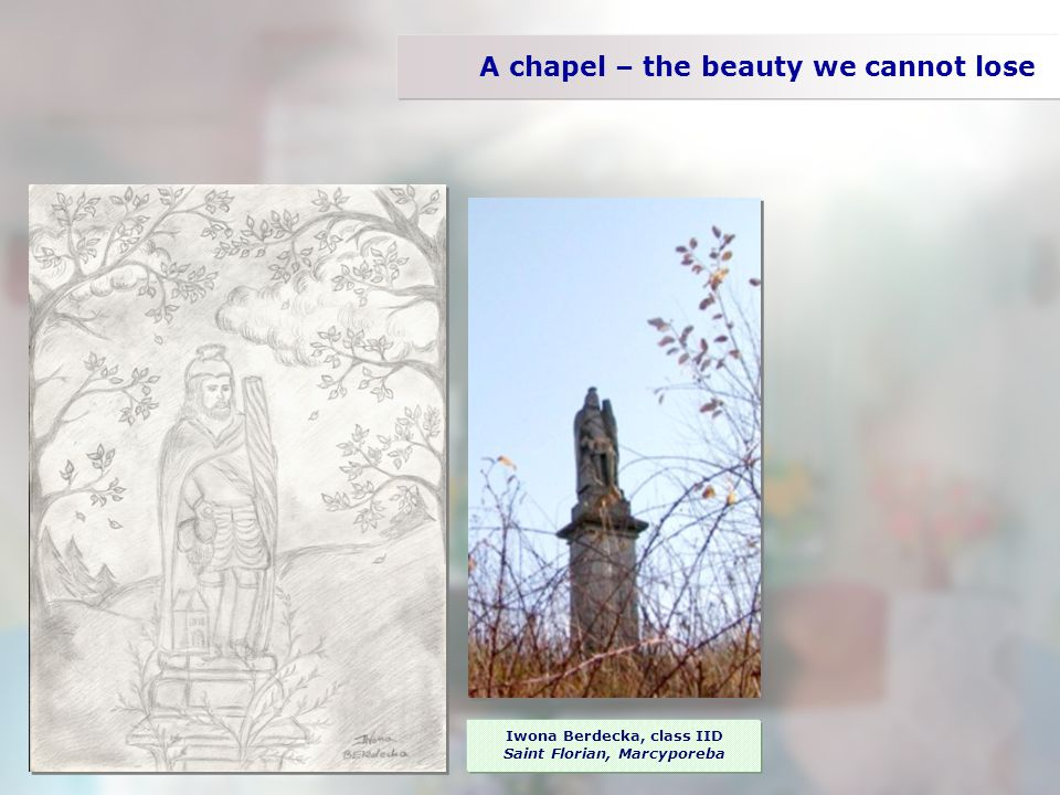 A chapel – the beauty we cannot lose Iwona Berdecka, class IID Saint Florian, Marcyporeba