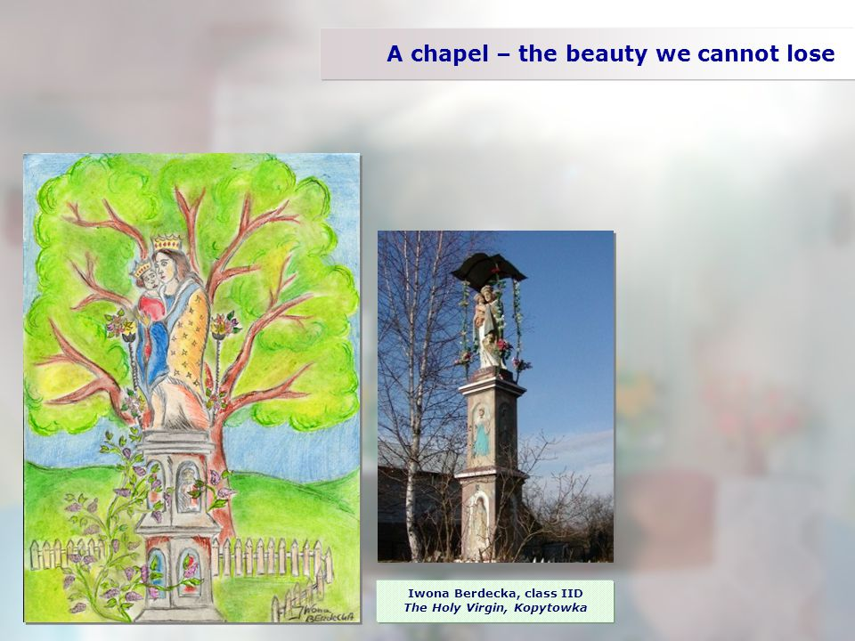 A chapel – the beauty we cannot lose Iwona Berdecka, class IID The Holy Virgin, Kopytowka