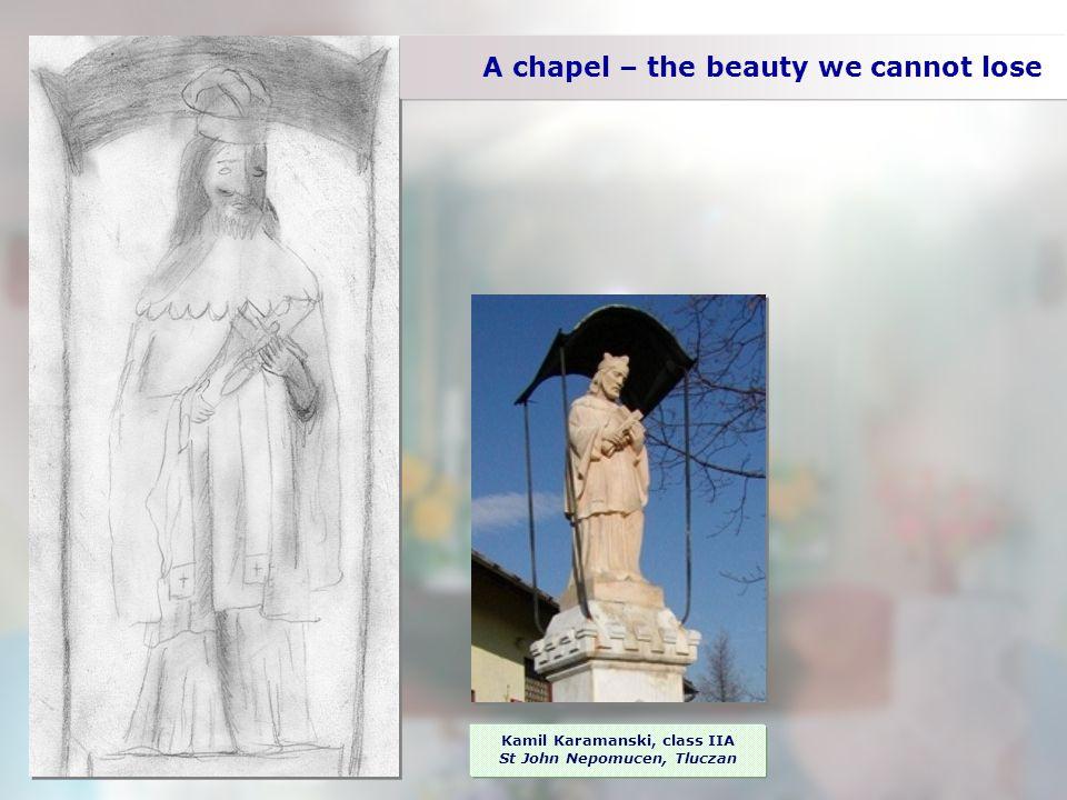 A chapel – the beauty we cannot lose Kamil Karamanski, class IIA St John Nepomucen, Tluczan