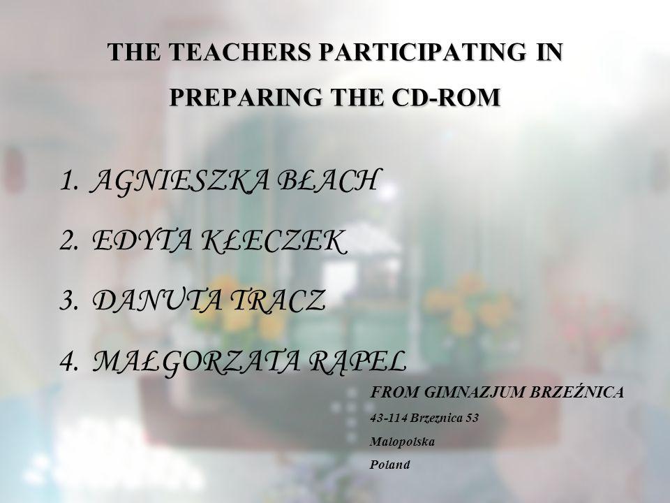THE TEACHERS PARTICIPATING IN PREPARING THE CD-ROM 1.AGNIESZKA BŁACH 2.EDYTA KŁECZEK 3.DANUTA TRACZ 4.MAŁGORZATA RĄPEL FROM GIMNAZJUM BRZEŹNICA 43-114 Brzeznica 53 Malopolska Poland