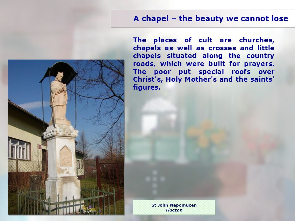 A chapel – the beauty we cannot lose The places of cult are churches, chapels as well as crosses and little chapels situated along the country roads, which were built for prayers.