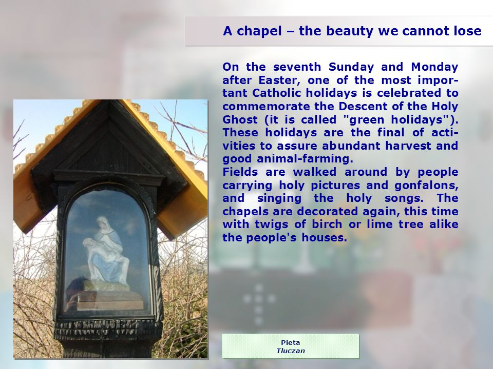 The Holy Virgin With the Infant Jesus Beczyn A chapel – the beauty we cannot lose On the seventh Sunday and Monday after Easter, one of the most impor- tant Catholic holidays is celebrated to commemorate the Descent of the Holy Ghost (it is called green holidays ).