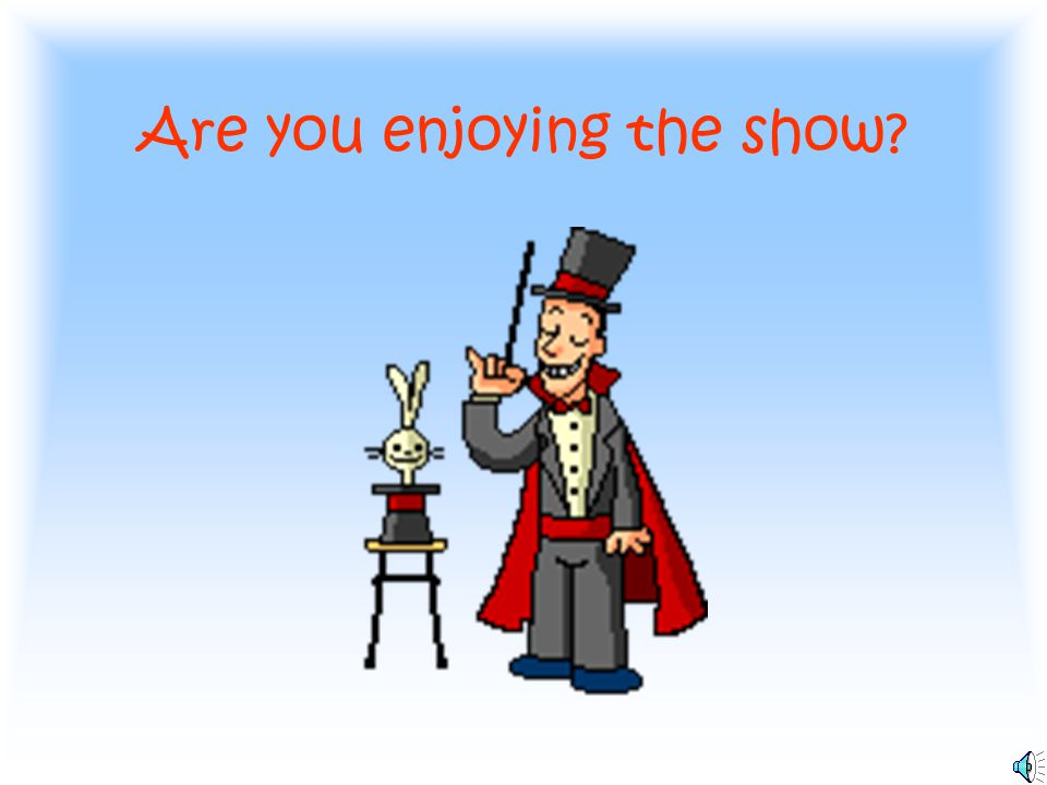 Are you enjoying the show?