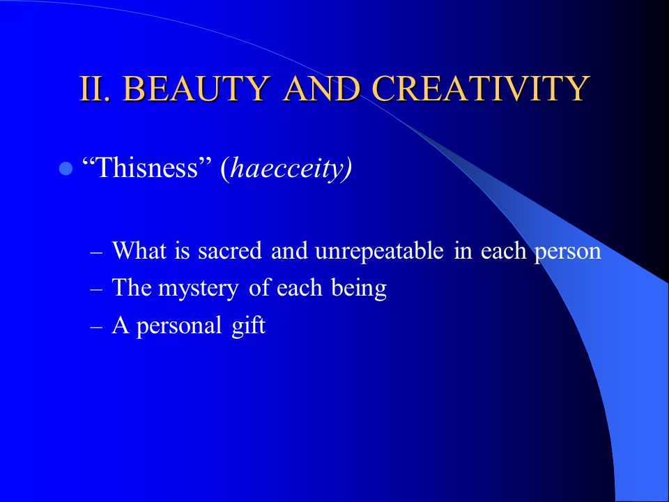 II. BEAUTY AND CREATIVITY Thisness (haecceity) – What is sacred and unrepeatable in each person – The mystery of each being – A personal gift