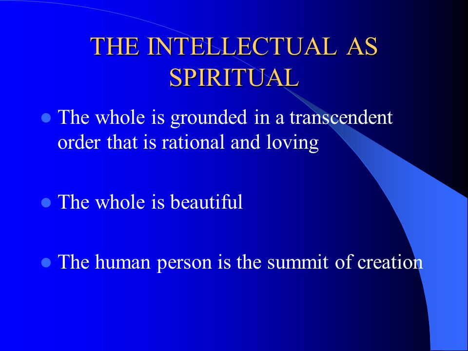 THE INTELLECTUAL AS SPIRITUAL The whole is grounded in a transcendent order that is rational and loving The whole is beautiful The human person is the