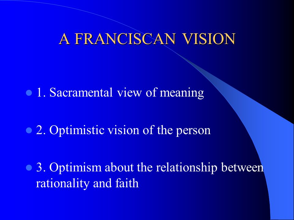 A FRANCISCAN VISION 1.Sacramental view of meaning 2.
