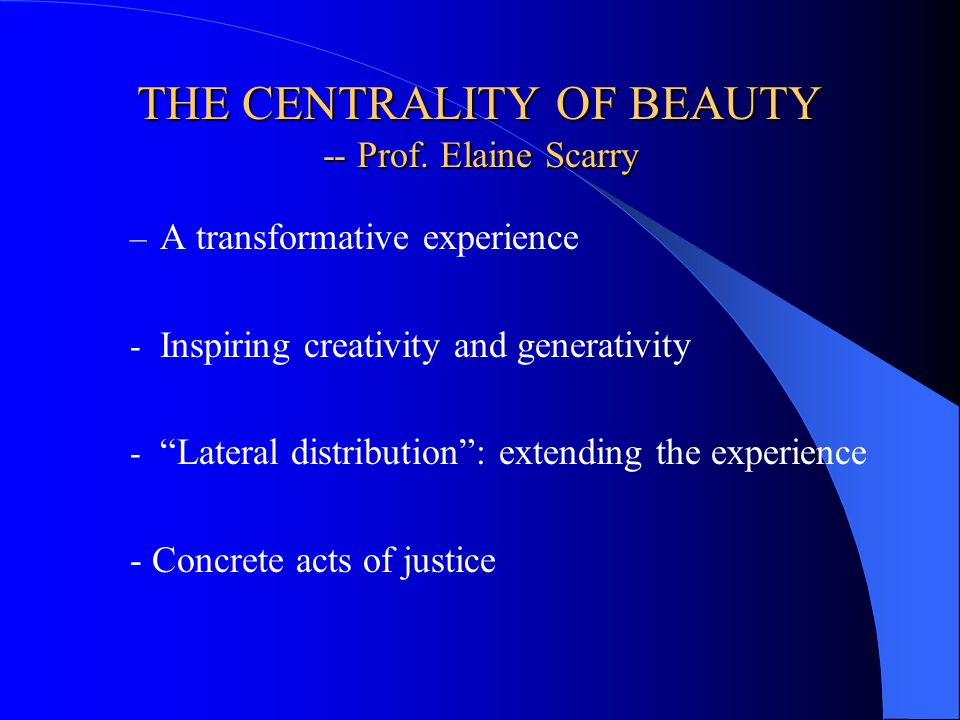 THE CENTRALITY OF BEAUTY -- Prof. Elaine Scarry – A transformative experience - Inspiring creativity and generativity - Lateral distribution: extendin
