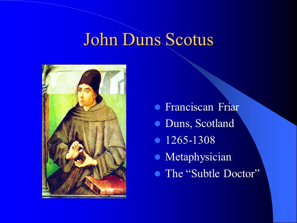 John Duns Scotus Franciscan Friar Duns, Scotland 1265-1308 Metaphysician The Subtle Doctor