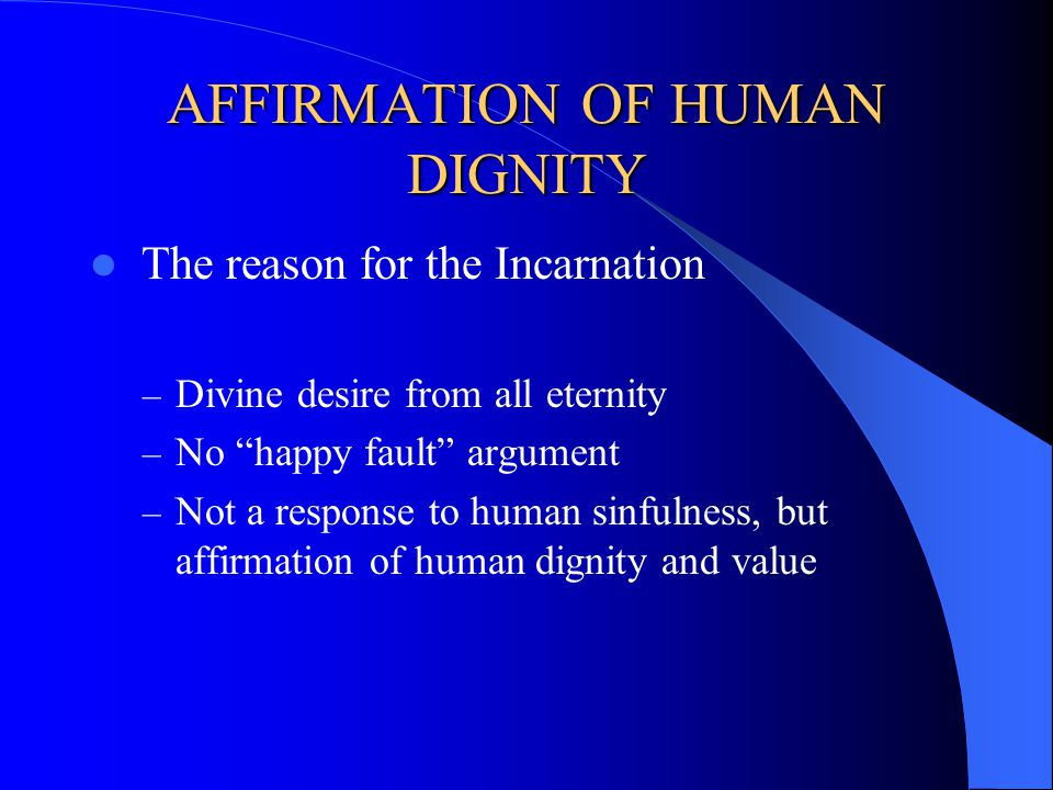AFFIRMATION OF HUMAN DIGNITY The reason for the Incarnation – Divine desire from all eternity – No happy fault argument – Not a response to human sinf