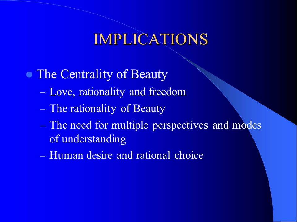 IMPLICATIONS IMPLICATIONS The Centrality of Beauty – Love, rationality and freedom – The rationality of Beauty – The need for multiple perspectives and modes of understanding – Human desire and rational choice