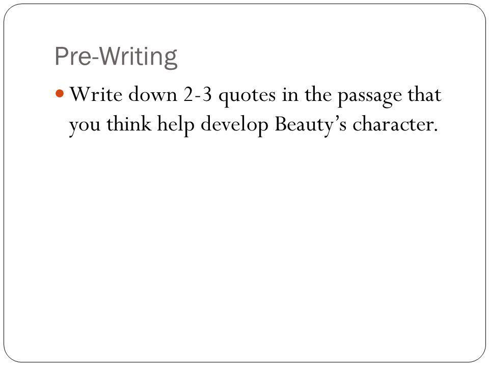 Pre-Writing Write down 2-3 quotes in the passage that you think help develop Beautys character.