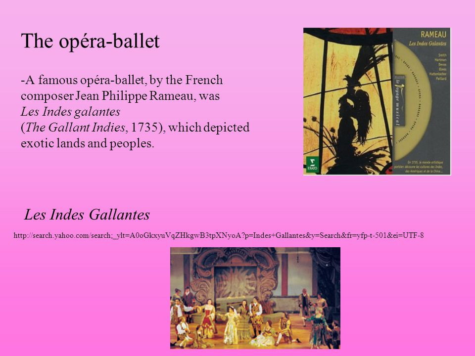 The opéra-ballet -A famous opéra-ballet, by the French composer Jean Philippe Rameau, was Les Indes galantes (The Gallant Indies, 1735), which depicte