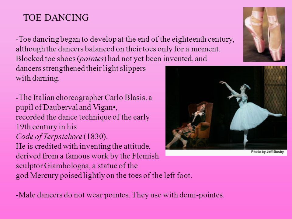 TOE DANCING -Toe dancing began to develop at the end of the eighteenth century, although the dancers balanced on their toes only for a moment. Blocked