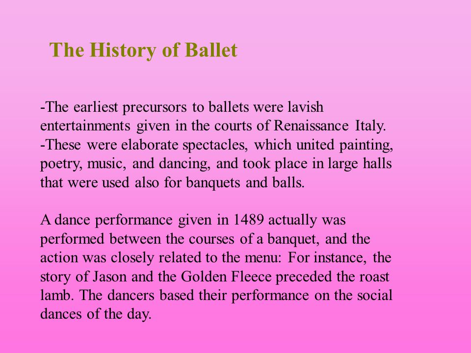 The History of Ballet -The earliest precursors to ballets were lavish entertainments given in the courts of Renaissance Italy. -These were elaborate s
