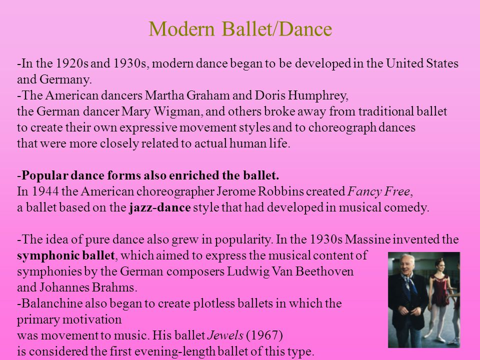 Modern Ballet/Dance -In the 1920s and 1930s, modern dance began to be developed in the United States and Germany. -The American dancers Martha Graham