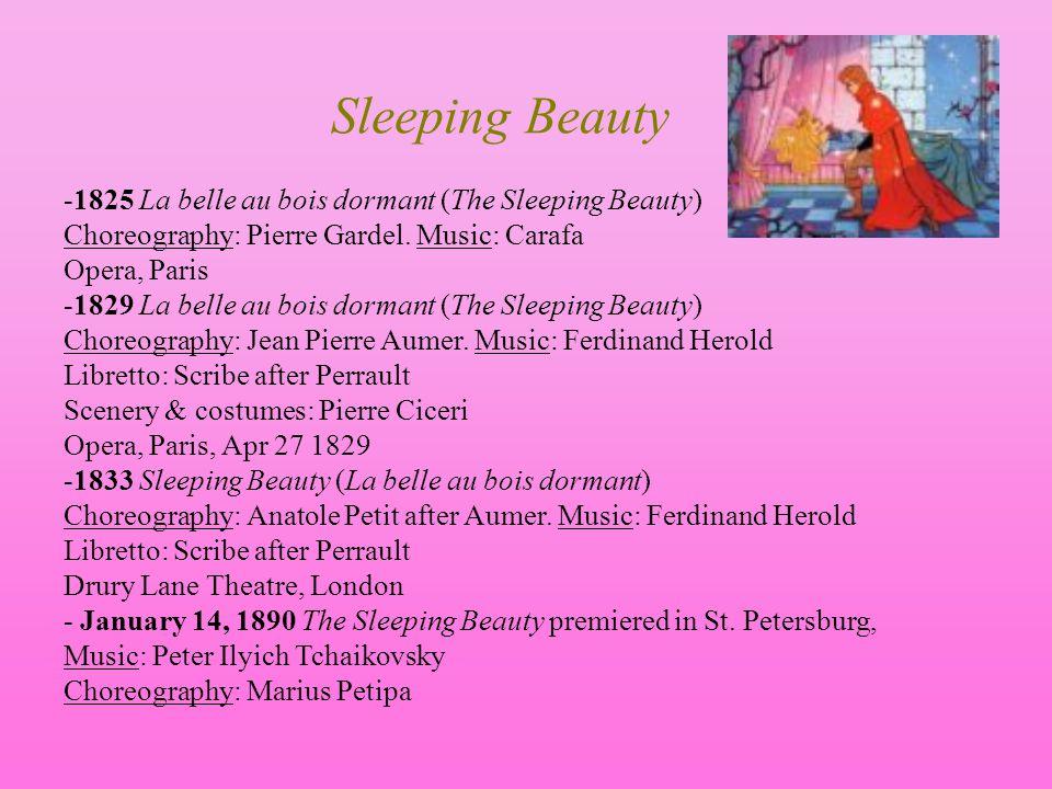 Sleeping Beauty -1825 La belle au bois dormant (The Sleeping Beauty) Choreography: Pierre Gardel. Music: Carafa Opera, Paris -1829 La belle au bois do