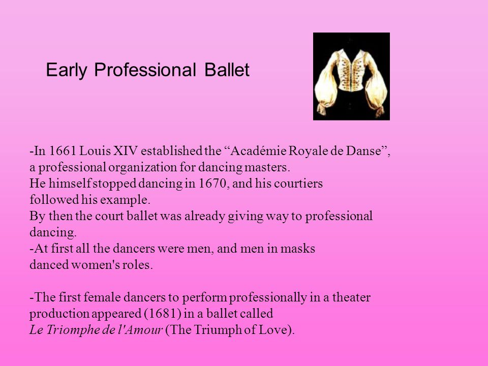 Early Professional Ballet -In 1661 Louis XIV established the Académie Royale de Danse, a professional organization for dancing masters. He himself sto