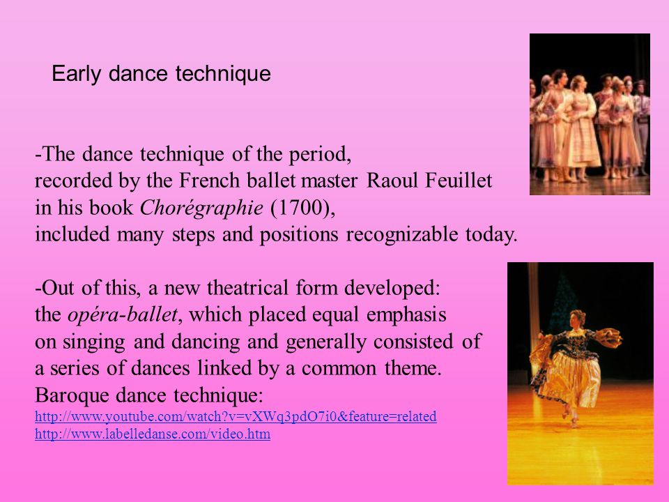 Early dance technique -The dance technique of the period, recorded by the French ballet master Raoul Feuillet in his book Chorégraphie (1700), include