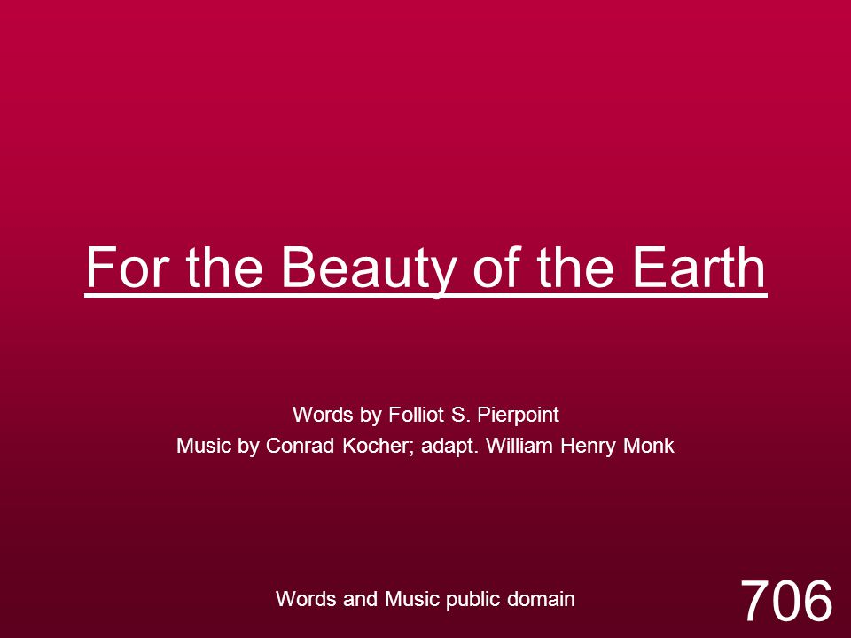 For the Beauty of the Earth Words by Folliot S. Pierpoint Music by Conrad Kocher; adapt. William Henry Monk Words and Music public domain 706