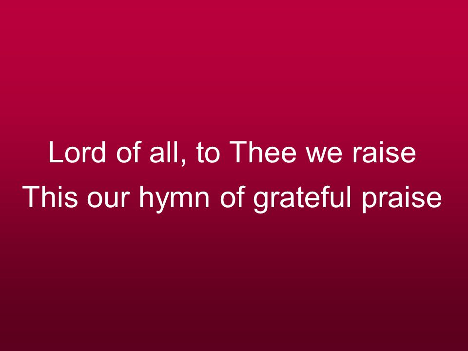 Lord of all, to Thee we raise This our hymn of grateful praise