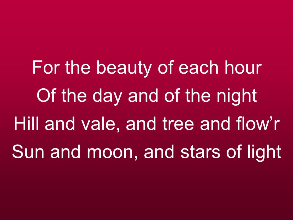 For the beauty of each hour Of the day and of the night Hill and vale, and tree and flowr Sun and moon, and stars of light