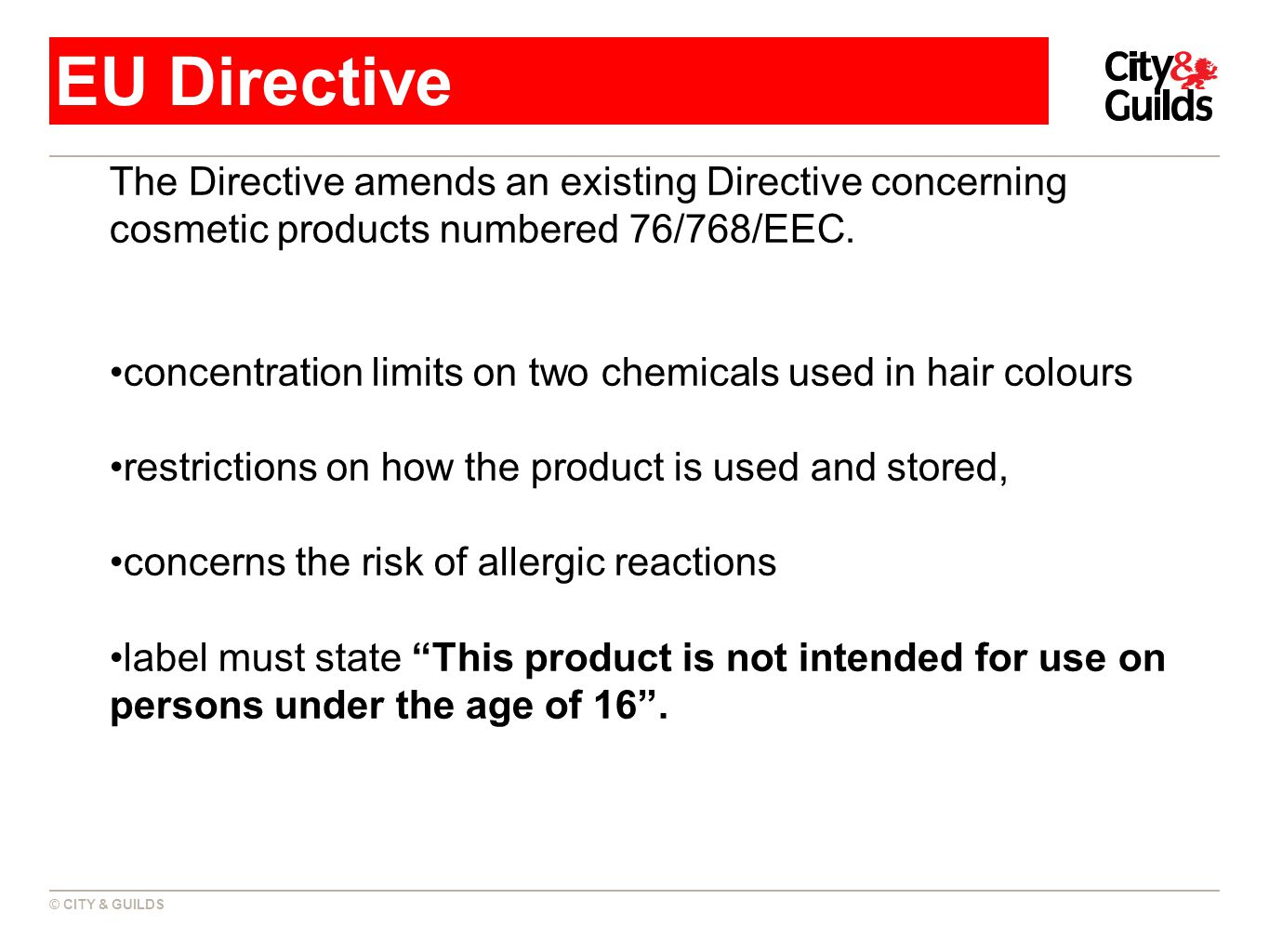 © CITY & GUILDS EU Directive The Directive amends an existing Directive concerning cosmetic products numbered 76/768/EEC.