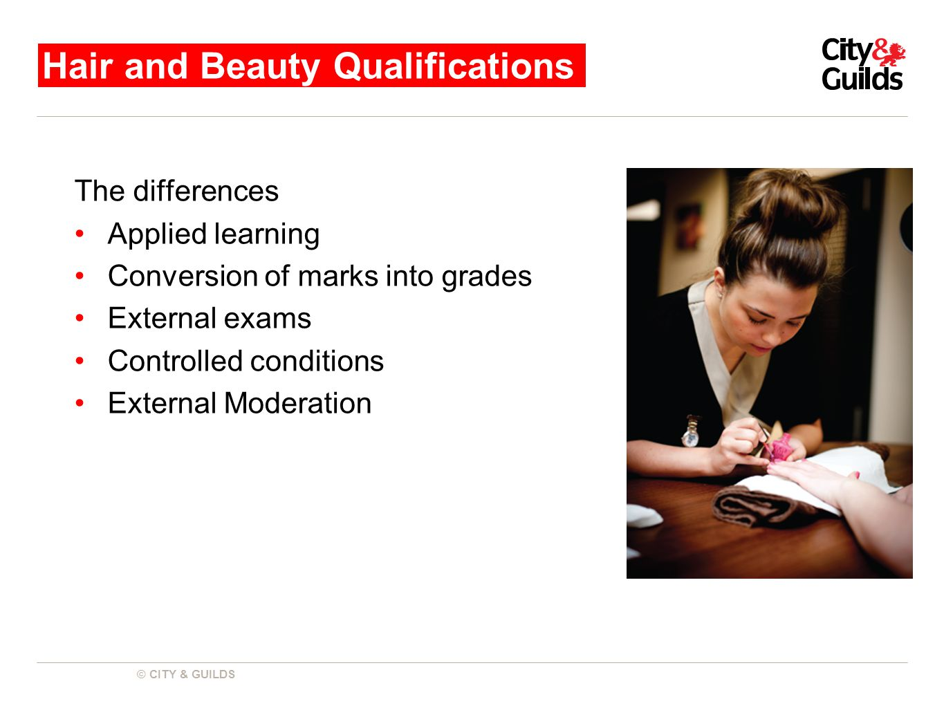 © CITY & GUILDS The differences Applied learning Conversion of marks into grades External exams Controlled conditions External Moderation Hair and Beauty Qualifications