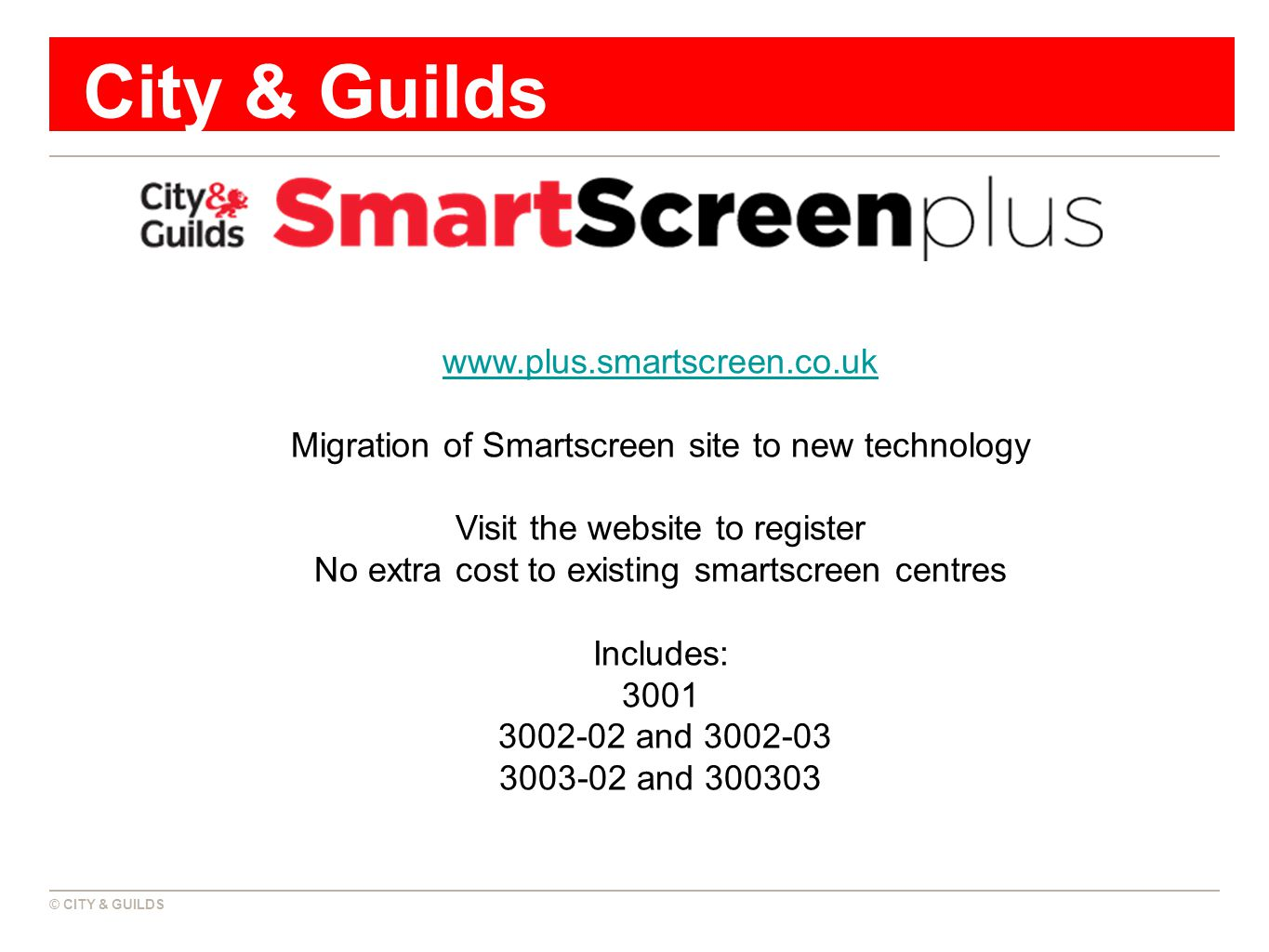 © CITY & GUILDS City & Guilds www.plus.smartscreen.co.uk Migration of Smartscreen site to new technology Visit the website to register No extra cost to existing smartscreen centres Includes: 3001 3002-02 and 3002-03 3003-02 and 300303